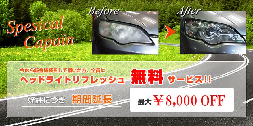 Special Campaign 今なら鈑金塗装をしていただいた方全員にヘッドライトリフレッシュ無料サービス!! 好評につき期間延長 最大¥8,000OFF
